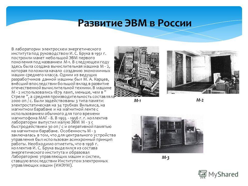 В лаборатории электросхем энергетического института под руководством И. С. Брука в 1951 г. построили макет небольшой ЭВМ первого поколения под названием М-1. В следующем году здесь была создана вычислительная машина М - 2, которая положила начало соз