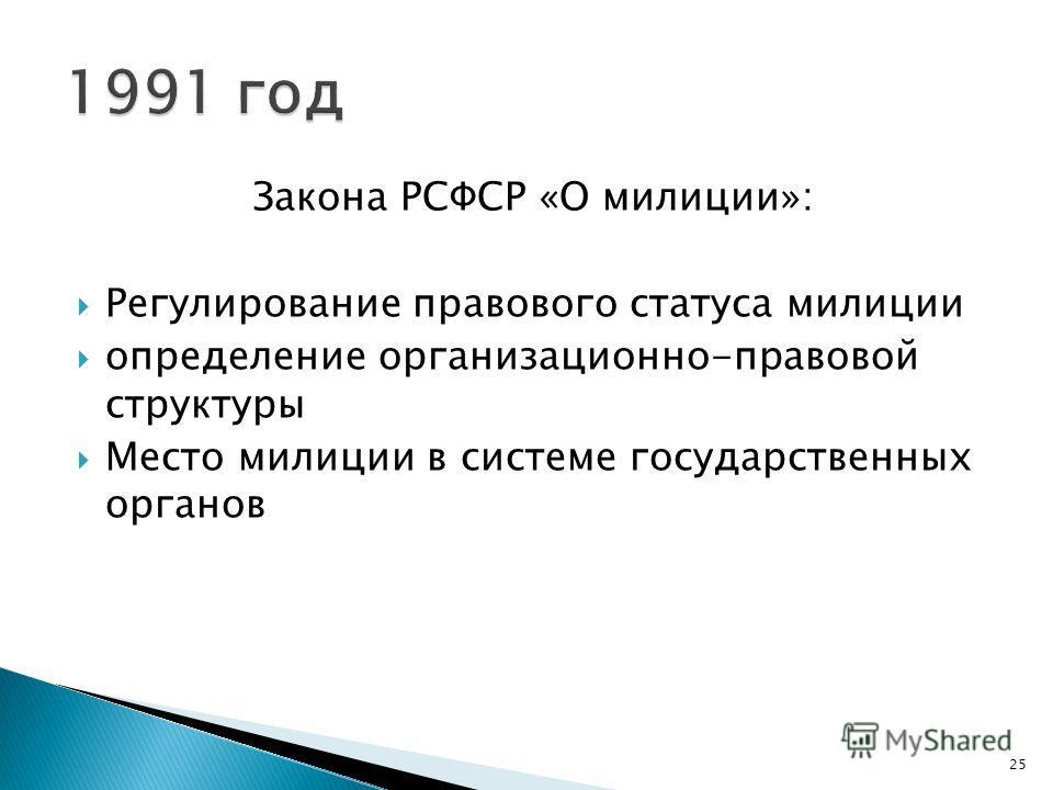 Закона РСФСР «О милиции»: Регулирование правового статуса милиции определение организационно-правовой структуры Место милиции в системе государственных органов 25