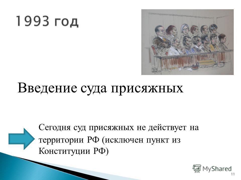 Введение суда присяжных Сегодня суд присяжных не действует на территории РФ (исключен пункт из Конституции РФ) 11