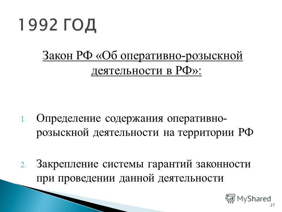 Закон РФ «Об оперативно-розыскной деятельности в РФ»: 1. Определение содержания оперативно- розыскной деятельности на территории РФ 2. Закрепление системы гарантий законности при проведении данной деятельности 27