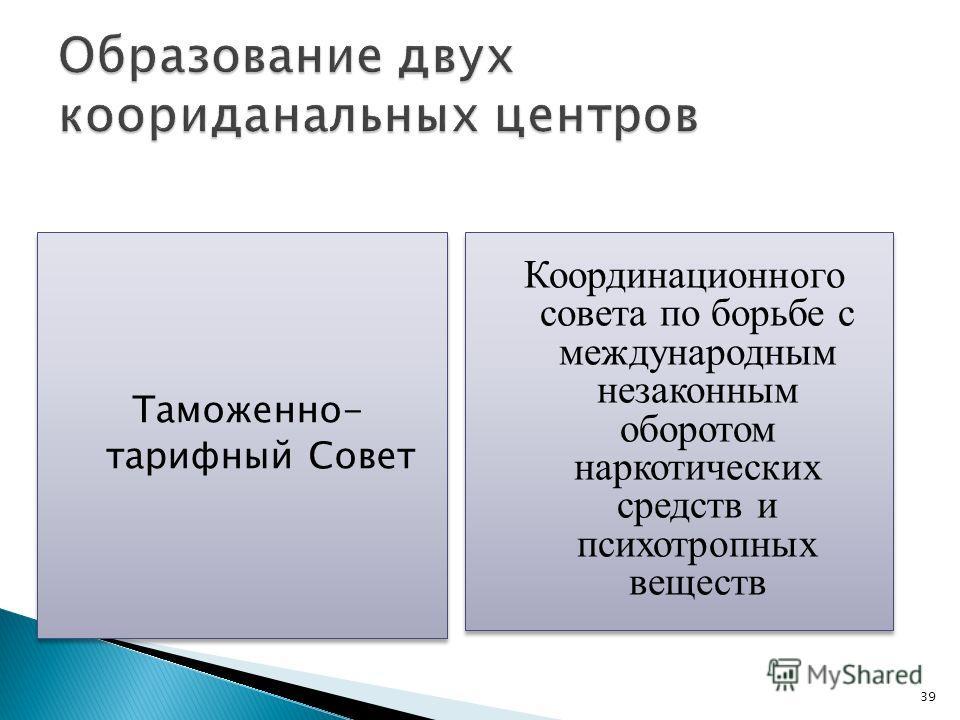 39 Таможенно- тарифный Совет Координационного совета по борьбе с международным незаконным оборотом наркотических средств и психотропных веществ