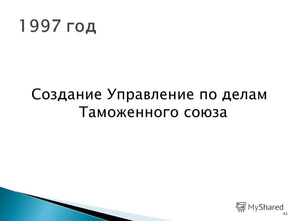 Создание Управление по делам Таможенного союза 43