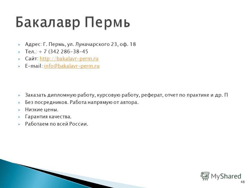 Адрес: Г. Пермь, ул. Луначарского 23, оф. 18 Тел.: + 7 (342 286-38-45 Сайт: http://bakalavr-perm.ruhttp://bakalavr-perm.ru E-mail: info@bakalavr-perm.ruinfo@bakalavr-perm.ru Заказать дипломную работу, курсовую работу, реферат, отчет по практике и др.