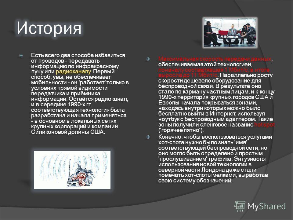 Есть всего два способа избавиться от проводов - передавать информацию по инфракрасному лучу или радиоканалу. Первый способ, увы, не обеспечивает мобильности - он 'работает' только в условиях прямой видимости передатчика и приёмника информации. Остаёт