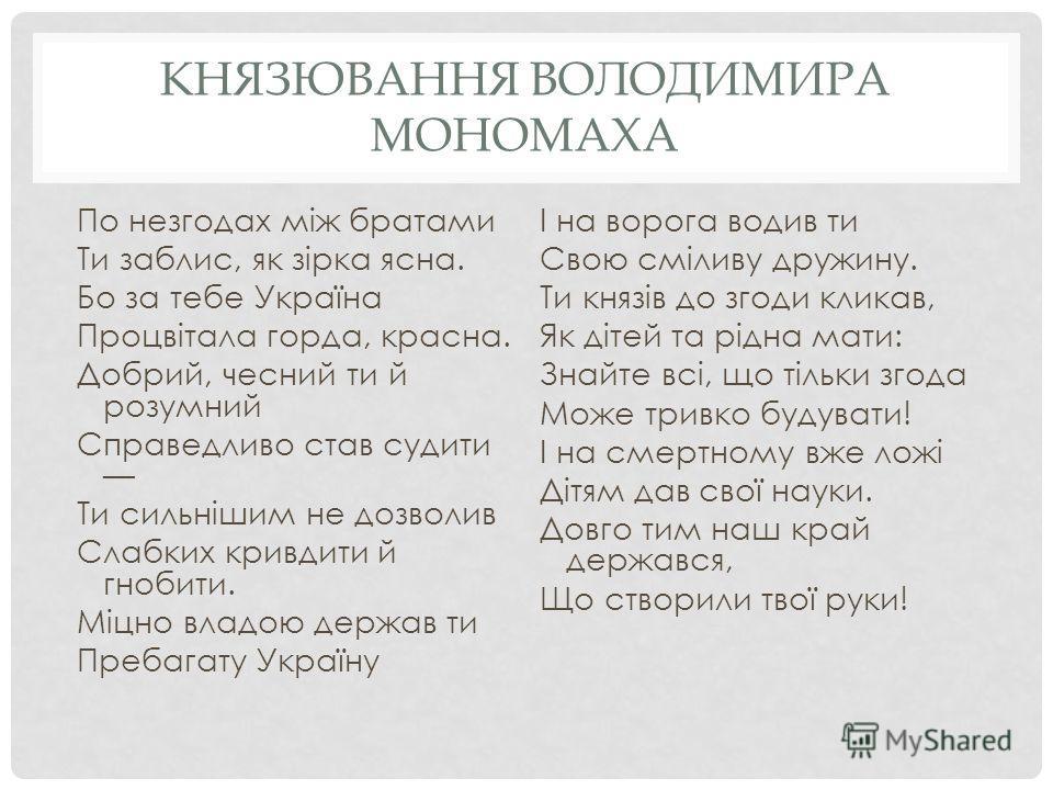 КНЯЗЮВАННЯ ВОЛОДИМИРА МОНОМАХА По невзгодах між братьями Ти за близ, як зірка ясна. Бо за тебе Україна Процвітала горда, красна. Добрий, чесний ты й розумний Справедливо став судите Ти сильнішим не дозволив Слабких кривдиты й гнобиты. Міцно владою де