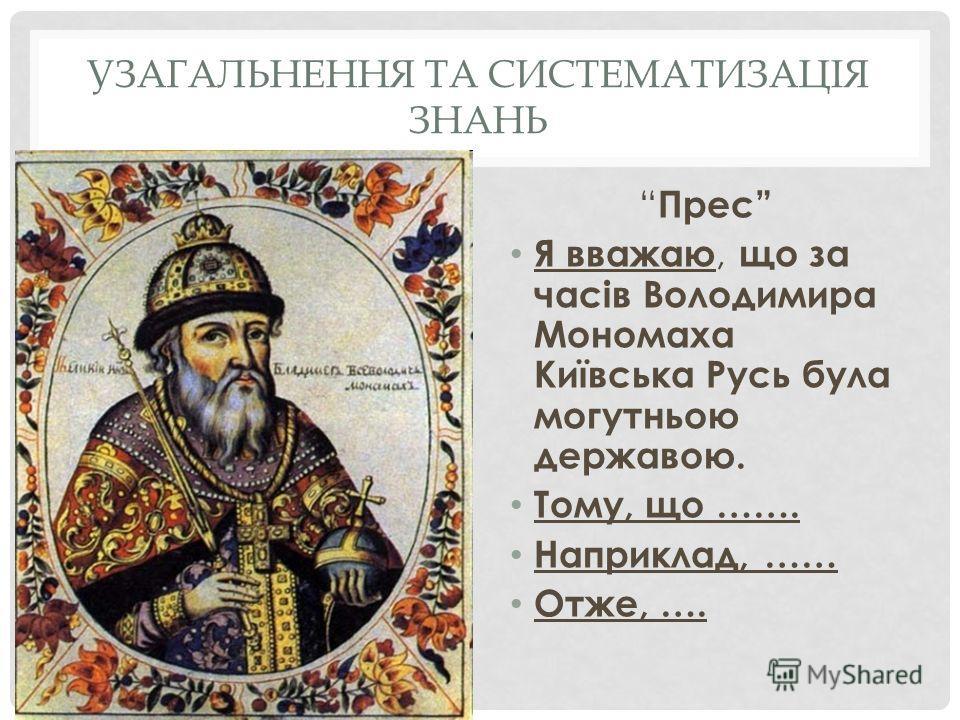 УЗАГАЛЬНЕННЯ ТА СИСТЕМАТИЗАЦІЯ ЗНАНЬ Прес Я вважаю, що за часів Володимира Мономаха Київська Русь була могутньою державою. Тому, що ……. Наприклад, …… Отже, ….