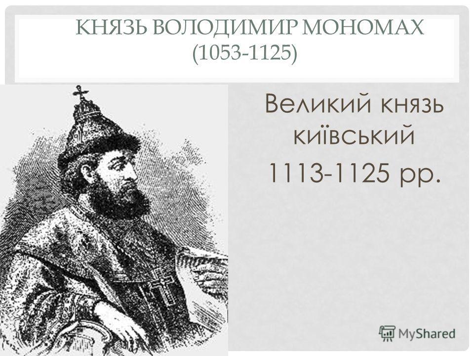 КНЯЗЬ ВОЛОДИМИР МОНОМАХ (1053-1125) Великий князь київський 1113-1125 рр.