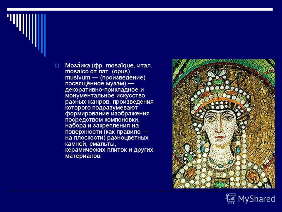 Моза́ика (фр. mosaïque, итал. mosaico от лат. (opus) musivum (произведение) посвящённое музам) декоративно-прикладное и монументальное искусство разных жанров, произведения которого подразумевают формирование изображения посредством компоновки, набор