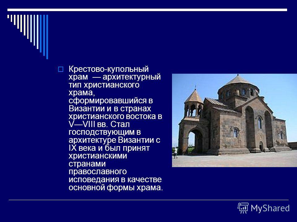Крестово-купольный храм архитектурный тип христианского храма, сформировавшийся в Византии и в странах христианского востока в VVIII вв. Стал господствующим в архитектуре Византии с IX века и был принят христианскими странами православного исповедани