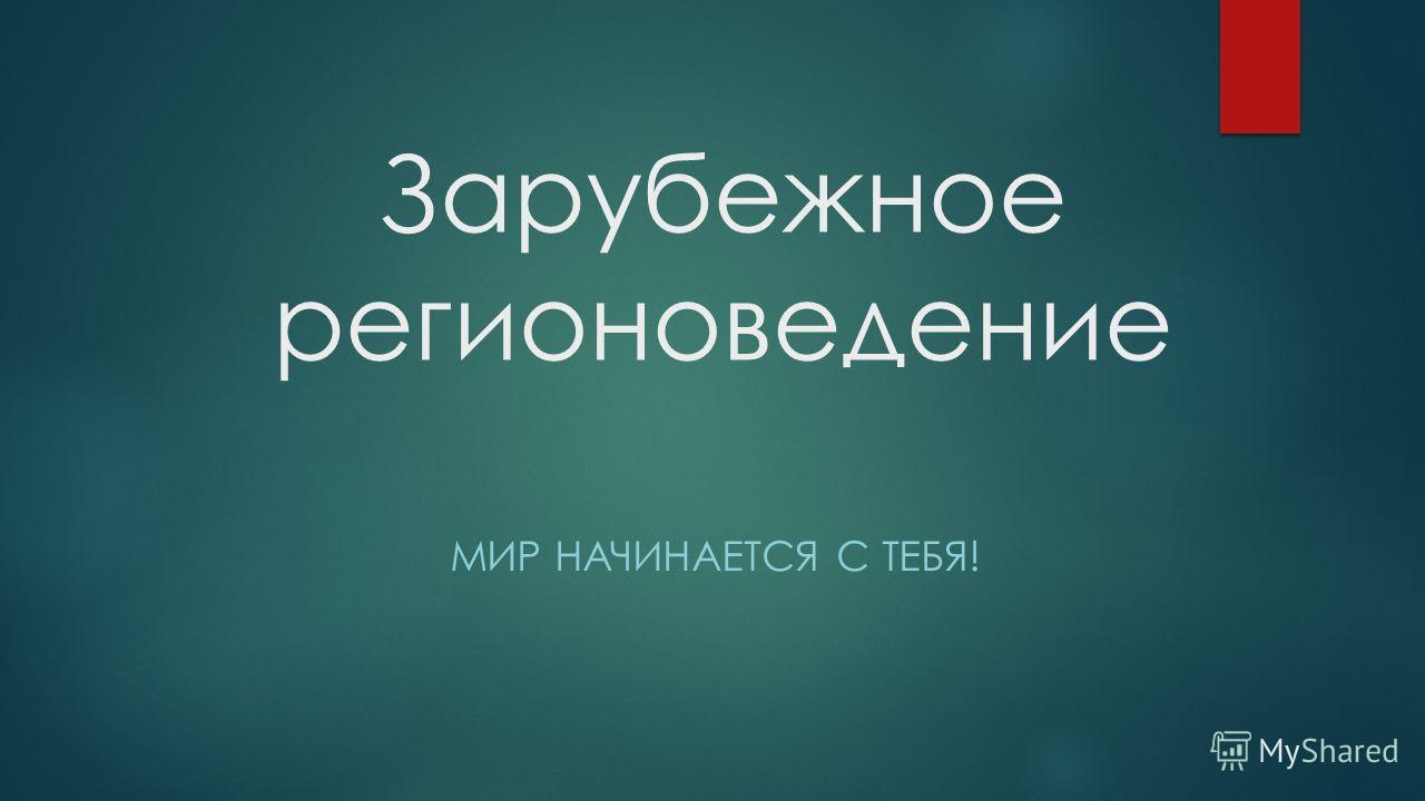 Зарубежное регионоведение МИР НАЧИНАЕТСЯ С ТЕБЯ!