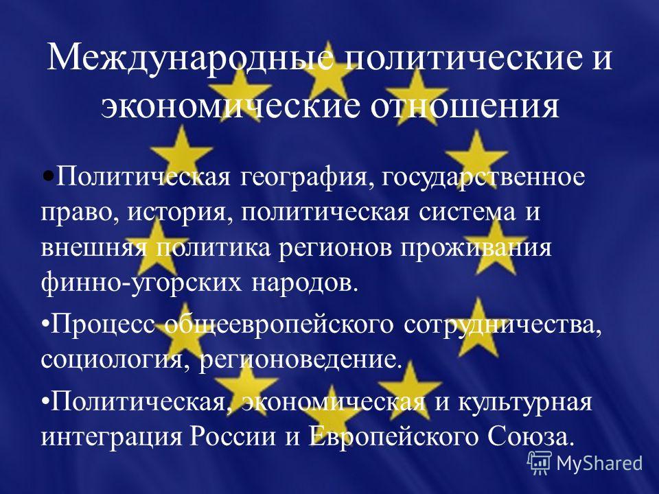 Международные политические и экономические отношения Политическая география, государственное право, история, политическая система и внешняя политика регионов проживания финно-угорских народов. Процесс общеевропейского сотрудничества, социология, реги