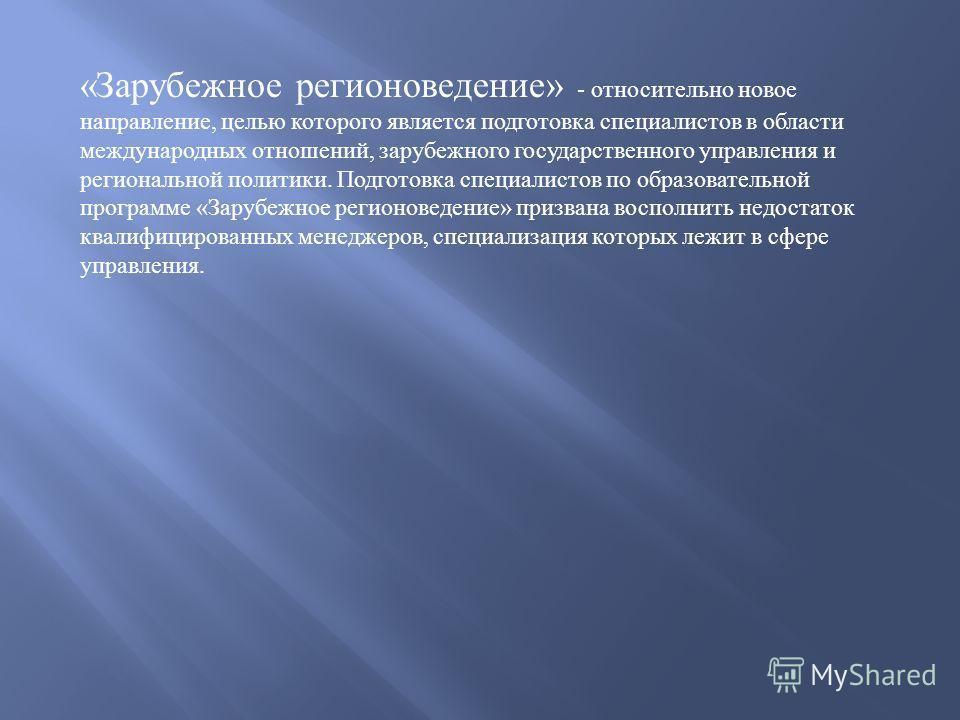 « Зарубежное регионоведение » - относительно новое направление, целью которого является подготовка специалистов в области международных отношений, зарубежного государственного управления и региональной политики. Подготовка специалистов по образовател