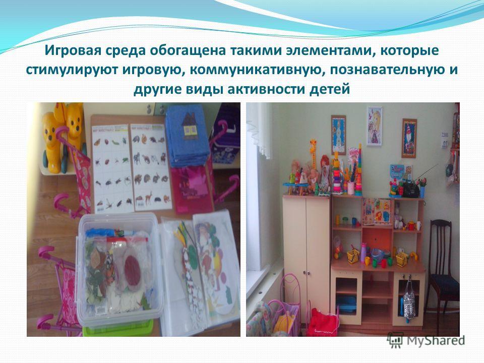 Игровая среда обогащена такими элементами, которые стимулируют игровую, коммуникативную, познавательную и другие виды активности детей