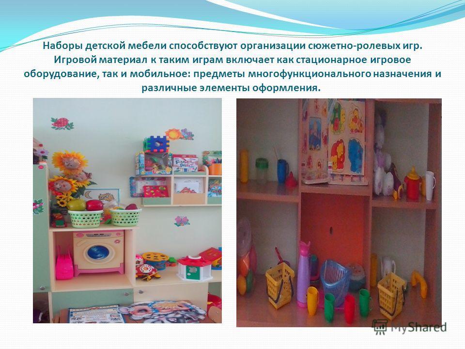 Наборы детской мебели способствуют организации сюжетно-ролевых игр. Игровой материал к таким играм включает как стационарное игровое оборудование, так и мобильное: предметы многофункционального назначения и различные элементы оформления.