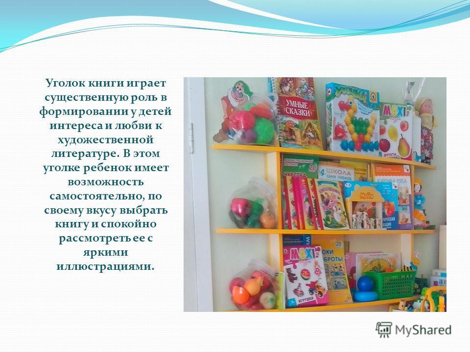 Уголок книги играет существенную роль в формировании у детей интереса и любви к художественной литературе. В этом уголке ребенок имеет возможность самостоятельно, по своему вкусу выбрать книгу и спокойно рассмотреть ее с яркими иллюстрациями.