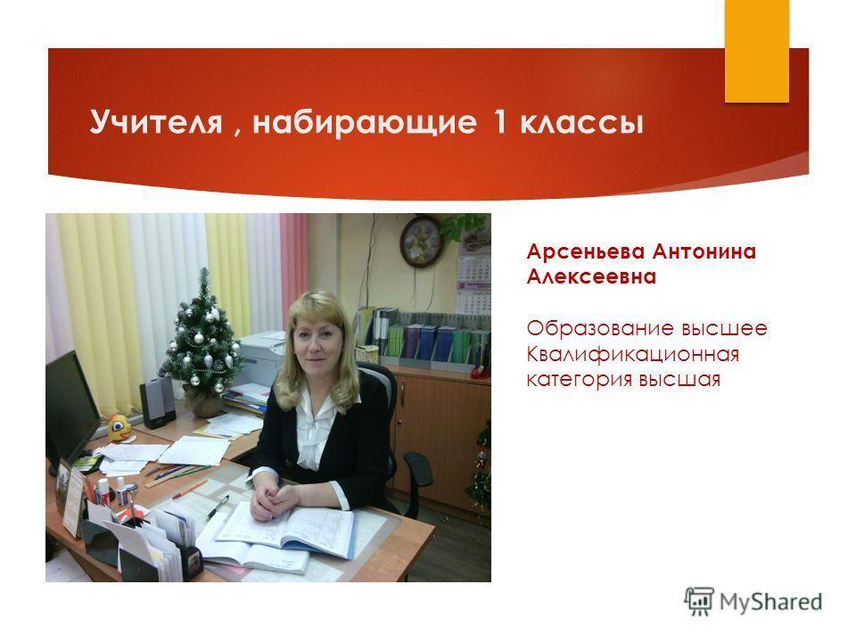 Учителя, набирающие 1 классы Арсеньева Антонина Алексеевна Образование высшее Квалификационная категория высшая
