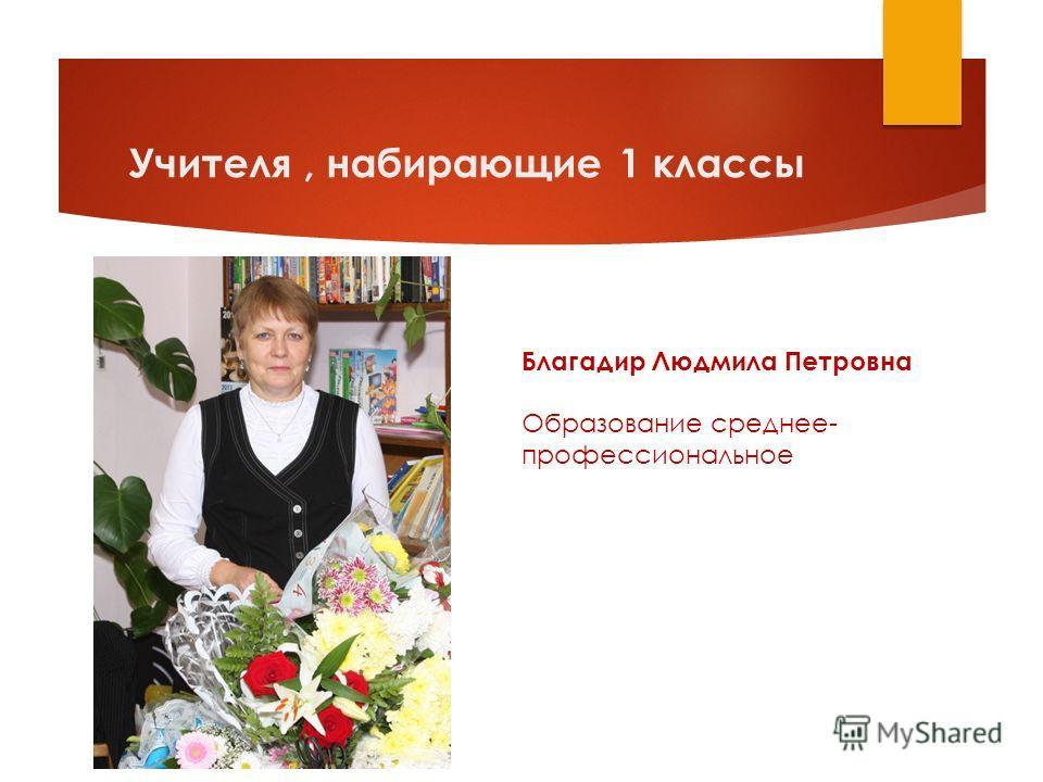 Учителя, набирающие 1 классы Благадир Людмила Петровна Образование среднее- профессиональное