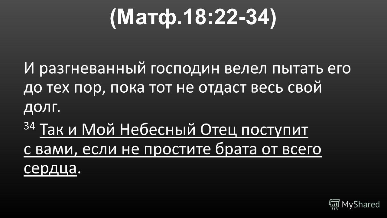 (Матф.18:22-34) И разгневанный господин велел пытать его до тех пор, пока тот не отдаст весь свой долг. 34 Так и Мой Небесный Отец поступит с вами, если не простите брата от всего сердца.
