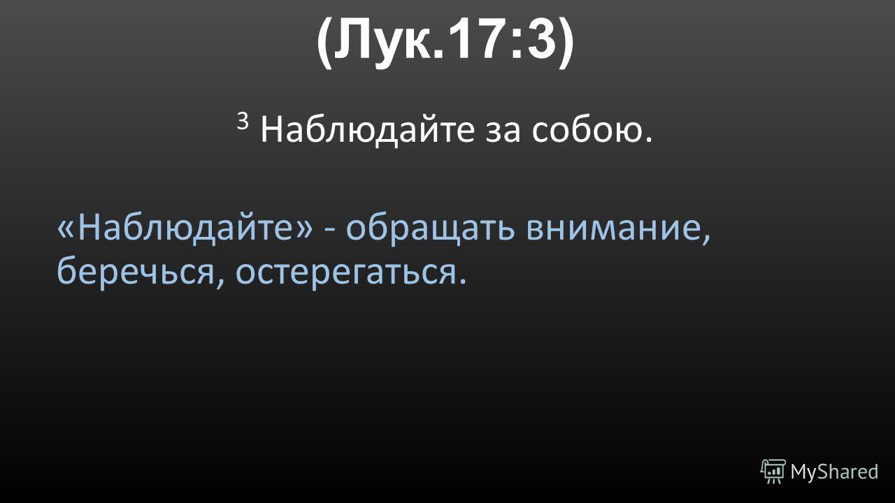 (Лук.17:3) 3 Наблюдайте за собою. «Наблюдайте» - обращать внимание, беречься, остерегаться.
