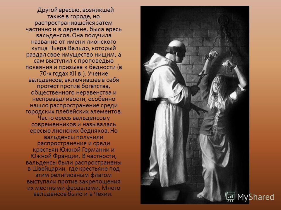 Другой ересью, возникшей также в городе, но распространившейся затем частично и в деревне, была ересь вальденсов. Она получила название от имени лионского купца Пьера Вальдо, который раздал свое имущество нищим, а сам выступил с проповедью покаяния и