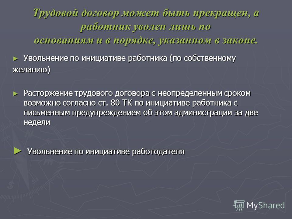 Трудовой договор может быть прекращен, а работник уволен лишь по основаниям и в порядке, указанном в законе. Увольнение по инициативе работника (по собственному Увольнение по инициативе работника (по собственному желанию) Расторжение трудового догово