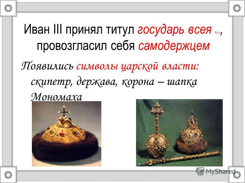 Иван III принял титул государь всея Руси, провозгласил себя самодержцем Появились символы царской власти: скипетр, держава, корона – шапка Мономаха