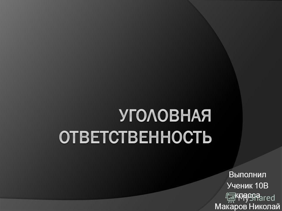 Выполнил Ученик 10В класса Макаров Николай