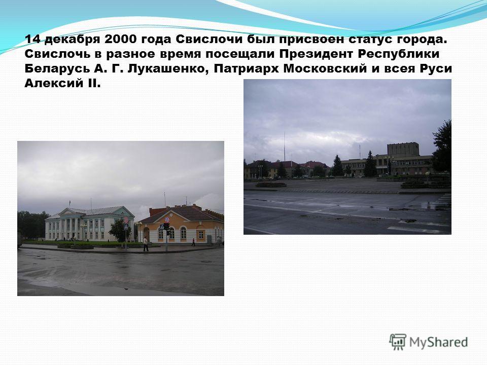 14 декабря 2000 года Свислочи был присвоен статус города. Свислочь в разное время посещали Президент Республики Беларусь А. Г. Лукашенко, Патриарх Московский и всея Руси Алексий II.