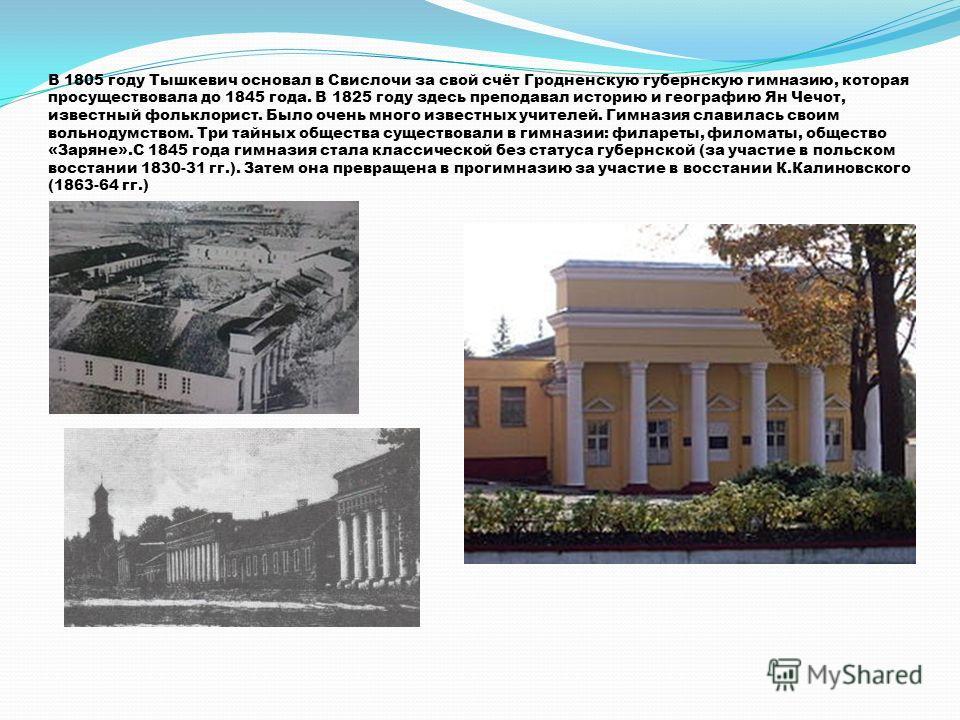 В 1805 году Тышкевич основал в Свислочи за свой счёт Гродненскую губернскую гимназию, которая просуществовала до 1845 года. В 1825 году здесь преподавал историю и географию Ян Чечот, известный фольклорист. Было очень много известных учителей. Гимнази
