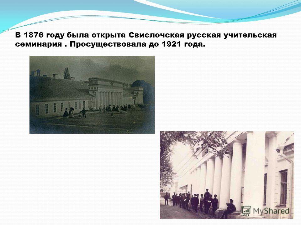 В 1876 году была открыта Свислочская русская учительская семинария. Просуществовала до 1921 года.