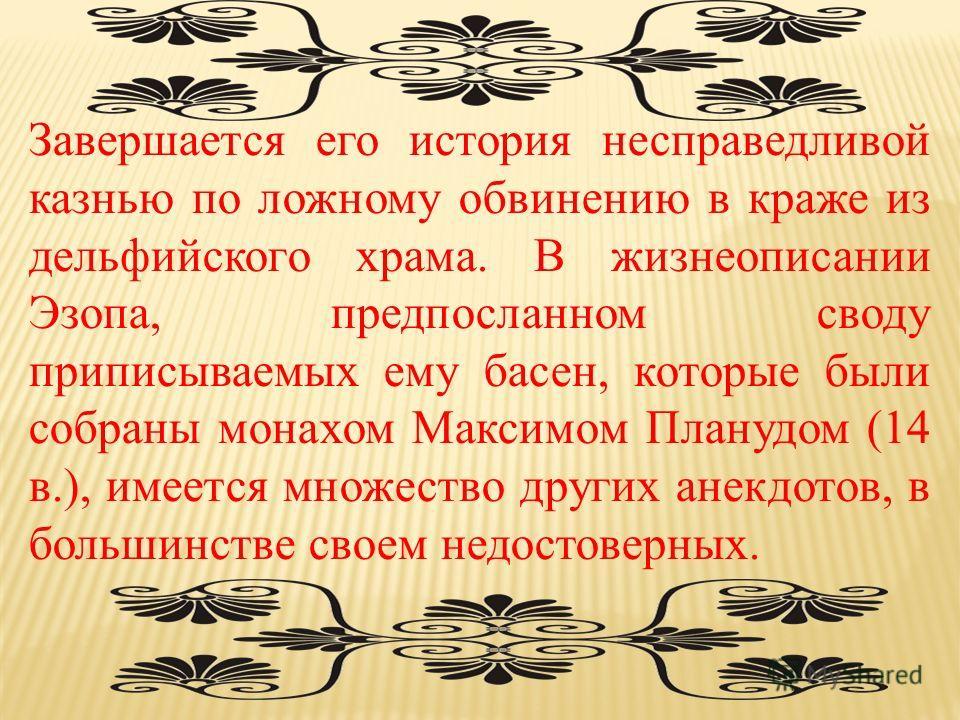 Завершается его история несправедливой казнью по ложному обвинению в краже из дельфийского храма. В жизнеописании Эзопа, предпосланном своду приписываемых ему басен, которые были собраны монахом Максимом Планудом (14 в.), имеется множество других ане