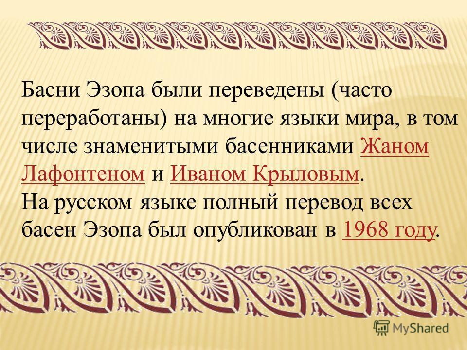 Басни Эзопа были переведены (часто переработаны) на многие языки мира, в том числе знаменитыми басенниками Жаном Лафонтеном и Иваном Крыловым.Жаном Лафонтеном Иваном Крыловым На русском языке полный перевод всех басен Эзопа был опубликован в 1968 год
