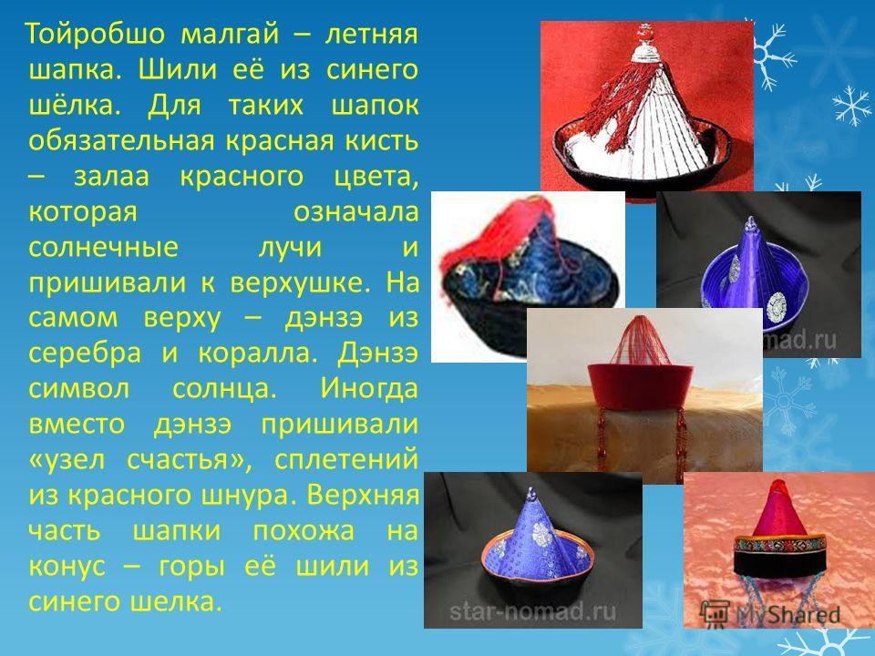 Тойробшо малгай – летняя шапка. Шили её из синего шёлка. Для таких шапок обязательная красная кисть – зала красного цвета, которая означала солнечные лучи и пришивали к верхушке. На самом верху – дэнзэ из серебра и коралла. Дэнзэ символ солнца. Иногд
