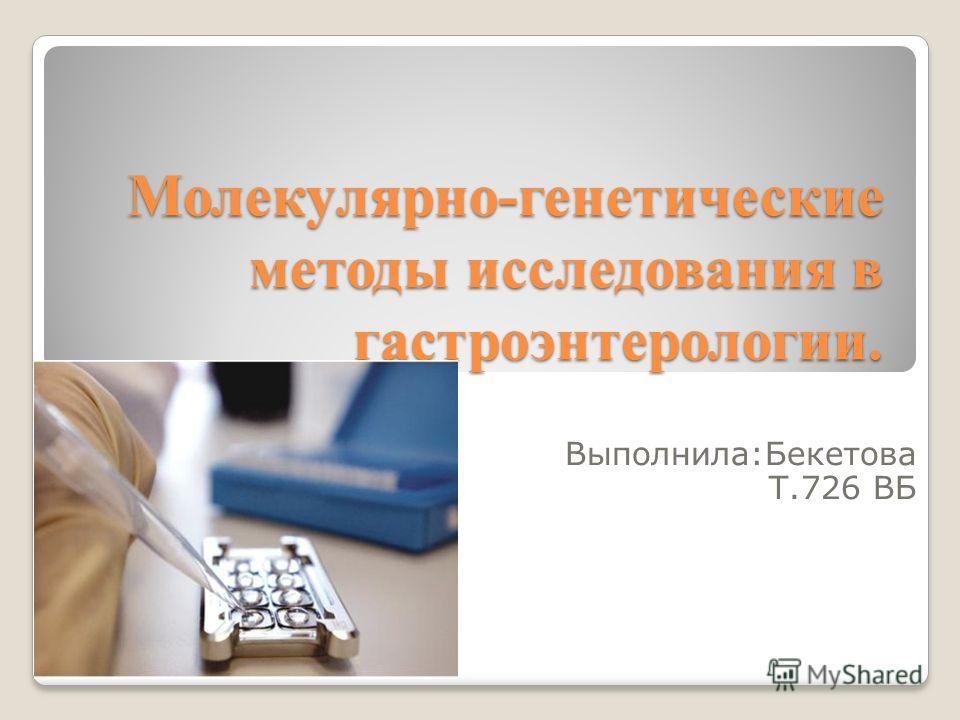 Молекулярно-генетические методы исследования в гастроэнтерологии. Выполнила:Бекетова Т.726 ВБ