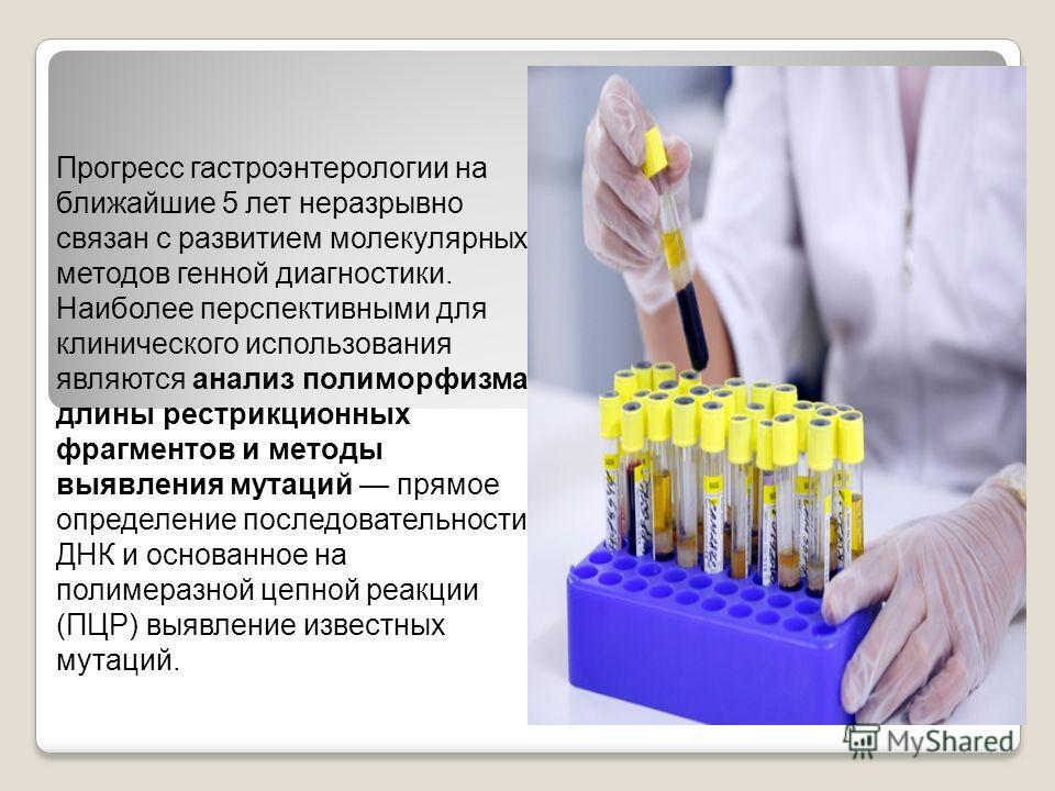 Прогресс гастроэнтерологии на ближайшие 5 лет неразрывно связан с развитием молекулярных методов генной диагностики. Наиболее перспективными для клинического использования являются анализ полиморфизма длины рестрикционных фрагментов и методы выявлени