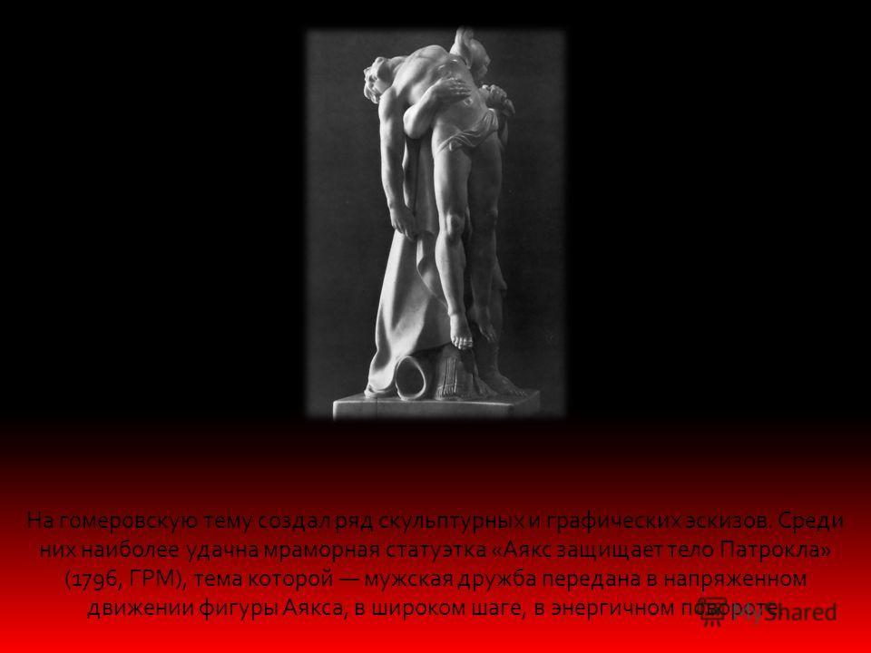 На гомеровскую тему создал ряд скульптурных и графических эскизов. Среди них наиболее удачна мраморная статуэтка «Аякс защищает тело Патрокла» (1796, ГРМ), тема которой мужская дружба передана в напряженном движении фигуры Аякса, в широком шаге, в эн