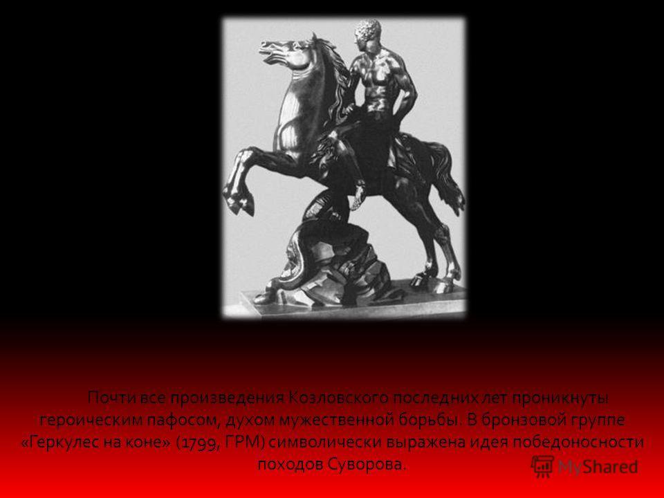 Почти все произведения Козловского последних лет проникнуты героическим пафосом, духом мужественной борьбы. В бронзовой группе «Геркулес на коне» (1799, ГРМ) символически выражена идея победоносности походов Суворова.