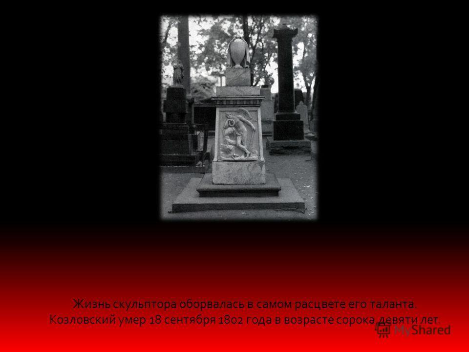 Жизнь скульптора оборвалась в самом расцвете его таланта. Козловский умер 18 сентября 1802 года в возрасте сорока девяти лет.