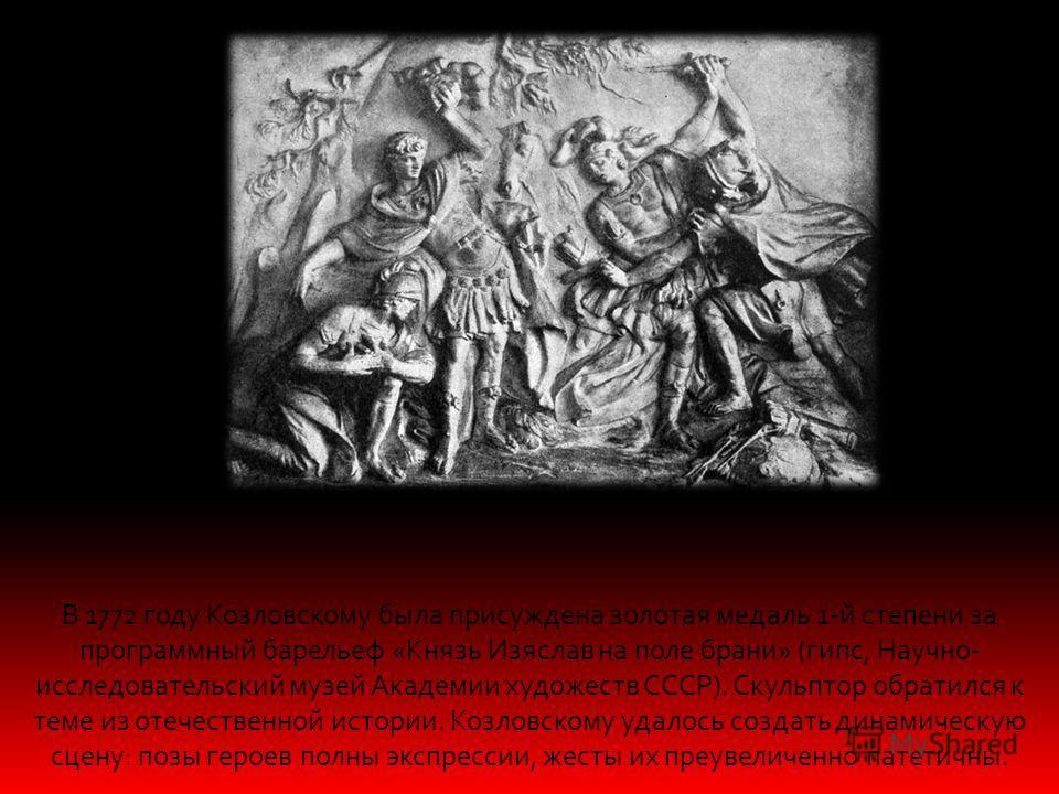 В 1772 году Козловскому была присуждена золотая медаль 1-й степени за программный барельеф «Князь Изяслав на поле брани» (гипс, Научно- исследовательский музей Академии художеств СССР). Скульптор обратился к теме из отечественной истории. Козловскому
