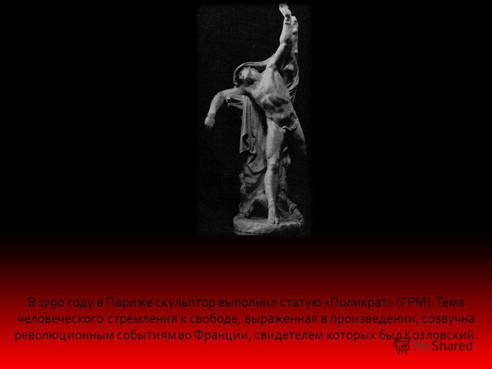 В 1790 году в Париже скульптор выполнил статую «Поликрат» (ГРМ). Тема человеческого стремления к свободе, выраженная в произведении, созвучна революционным событиям во Франции, свидетелем которых был Козловский.