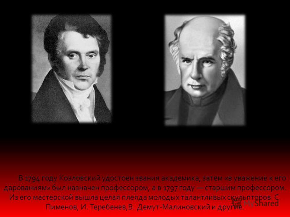 В 1794 году Козловский удостоен звания академика, затем «в уважение к его дарованиям» был назначен профессором, а в 1797 году старшим профессором. Из его мастерской вышла целая плеяда молодых талантливых скульпторов: С. Пименов, И. Теребенев,В. Демут