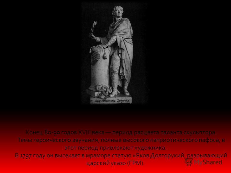 Конец 80-90 годов XVIII века период расцвета таланта скульптора. Темы героического звучания, полные высокого патриотического пафоса, в этот период привлекают художника. В 1797 году он высекает в мраморе статую «Яков Долгорукий, разрывающий царский ук