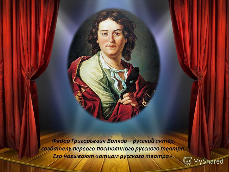 Федор Григорьевич Волков – русский актёр, создатель первого постоянного русского театра. Его называют «отцом русского театра».