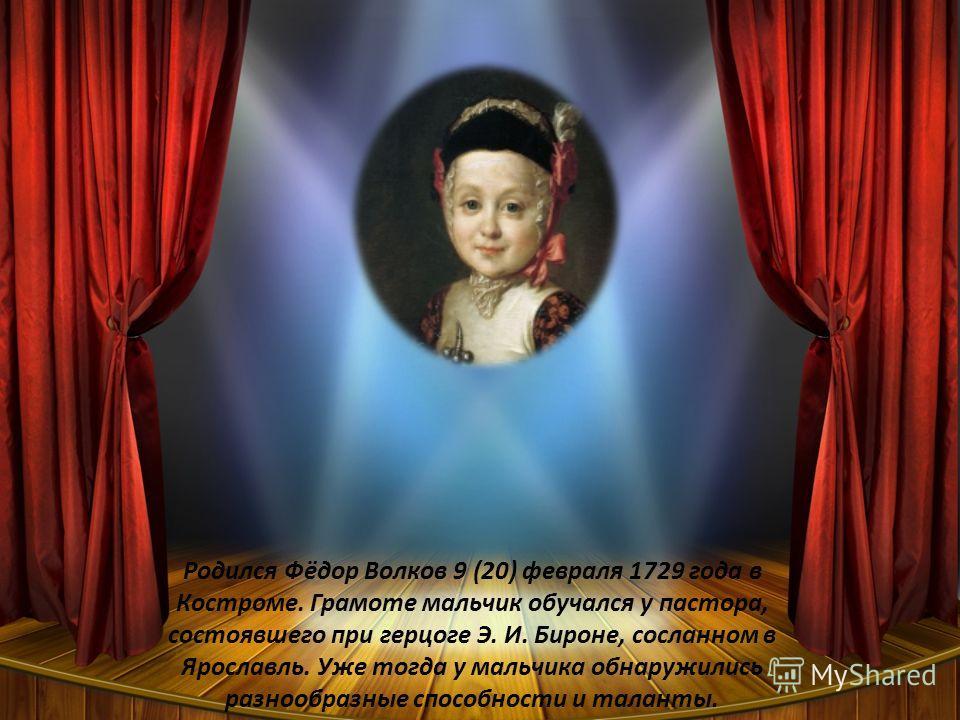 Родился Фёдор Волков 9 (20) февраля 1729 года в Костроме. Грамоте мальчик обучался у пастора, состоявшего при герцоге Э. И. Бироне, сосланном в Ярославль. Уже тогда у мальчика обнаружились разнообразные способности и таланты.