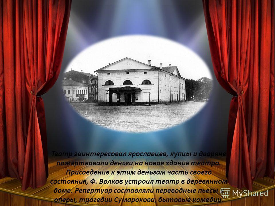 Театр заинтересовал ярославцев, купцы и дворяне пожертвовали деньги на новое здание театра. Присоеденив к этим деньгам часть своего состояния, Ф. Волков устроил театр в деревянном доме. Репертуар составляли переводные пьесы и оперы, трагедии Сумароко