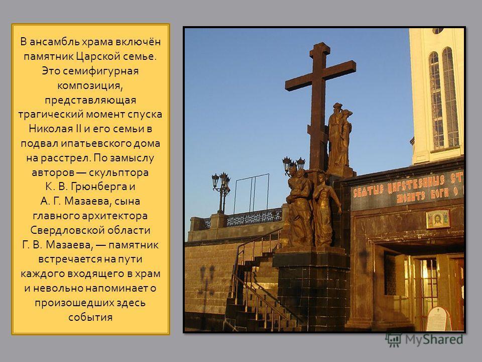 В ансамбль храма включён памятник Царской семье. Это семи фигурная композиция, представляющая трагический момент спуска Николая II и его семьи в подвал ипатьевского дома на расстрел. По замыслу авторов скульптора К. В. Грюнберга и А. Г. Мазаева, сына