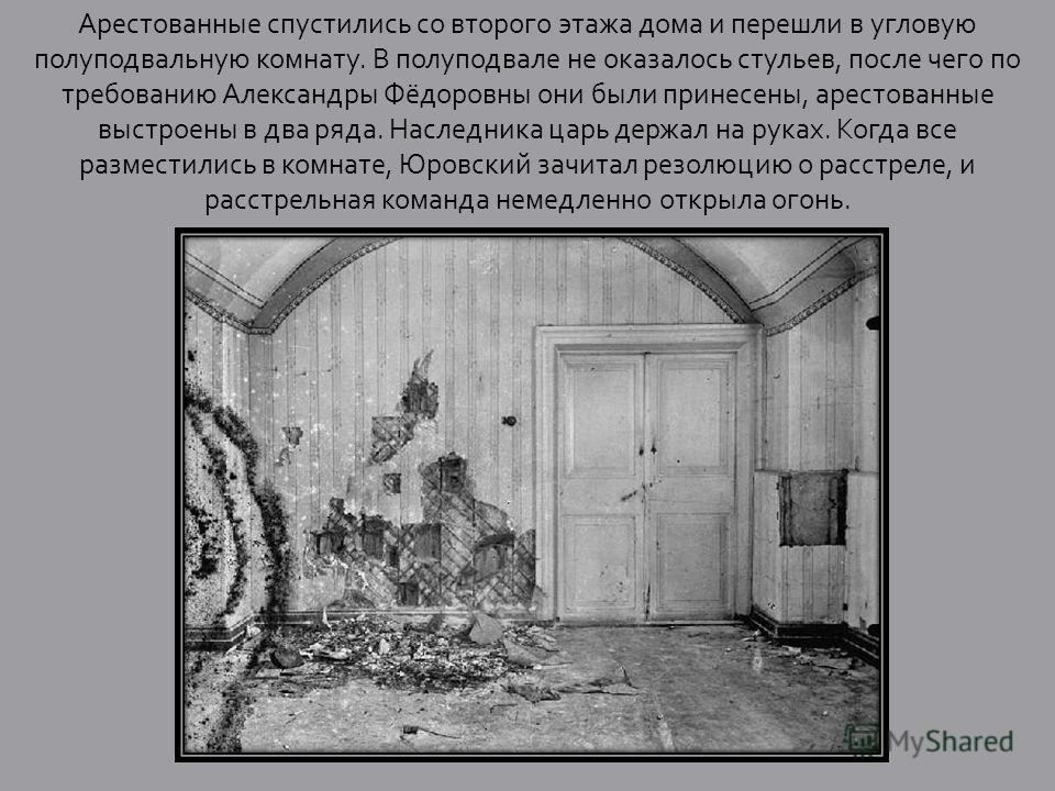Арестованные спустились со второго этажа дома и перешли в угловую полуподвальную комнату. В полуподвале не оказалось стульев, после чего по требованию Александры Фёдоровны они были принесены, арестованные выстроены в два ряда. Наследника царь держал