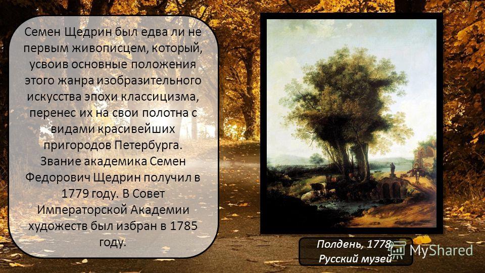 Семен Щедрин был едва ли не первым живописцем, который, усвоив основные положения этого жанра изобразительного искусства эпохи классицизма, перенес их на свои полотна с видами красивейших пригородов Петербурга. Звание академика Семен Федорович Щедрин