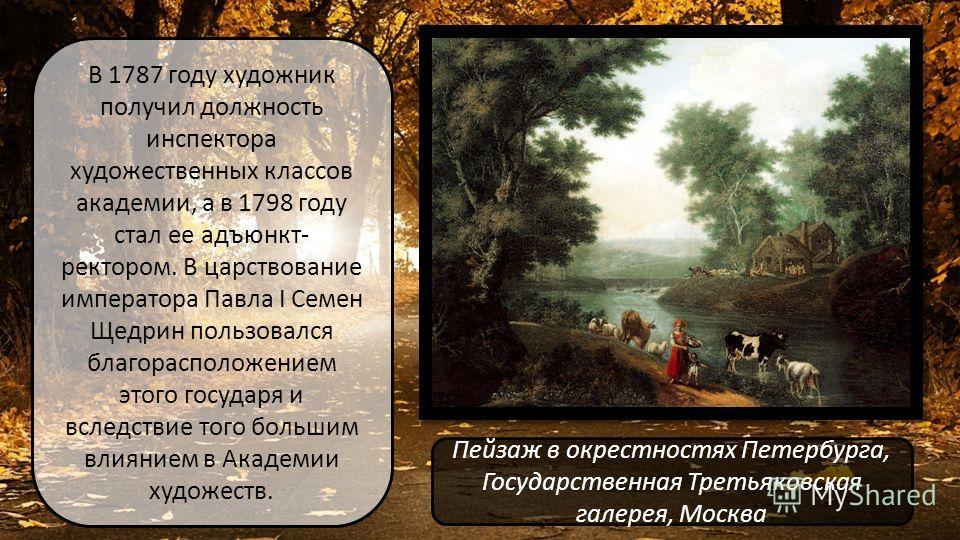 В 1787 году художник получил должность инспектора художественных классов академии, а в 1798 году стал ее адъюнкт- ректором. В царствование императора Павла I Семен Щедрин пользовался благорасположением этого государя и вследствие того большим влияние