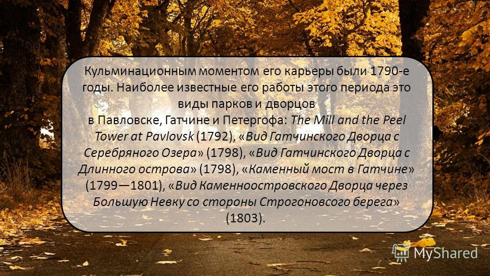 Кульминационным моментом его карьеры были 1790-е годы. Наиболее известные его работы этого периода это виды парков и дворцов в Павловске, Гатчине и Петергофа: The Mill and the Peel Tower at Pavlovsk (1792), «Вид Гатчинского Дворца с Серебряного Озера